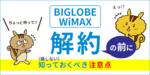 [関連記事]BIGLOBE WiMAXの解約前に!知っておくべき注意点のサムネイル