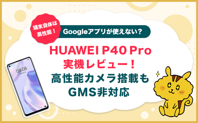 HUAWEI P40 PRO 5G実機レビュー!高性能カメラ搭載もGMS非対応