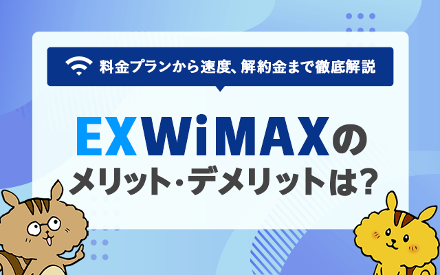 EXWiMAXのメリット・デメリットは? 料金プランから速度、解約金まで徹底解説