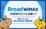 [関連記事]Broad WiMAXの評判や口コミは悪い? 料金プランから速度、解約金まで徹底解説のサムネイル