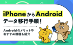 [関連記事]iPhoneからAndroidデータ移行手順!Androidのメリットやおすすめ機種も紹介のサムネイル