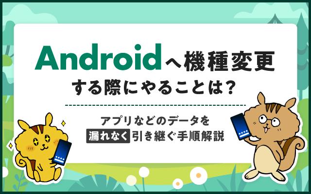 Androidへ機種変更する際にやることは?アプリなどのデータを漏れなく引き継ぐ手順を解説