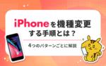 [関連記事]iPhoneを機種変更する手順とは?4つのパターンごとに解説!のサムネイル