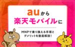 [関連記事]auから楽天モバイルにMNPで乗り換える手順とデメリットを徹底解説!のサムネイル