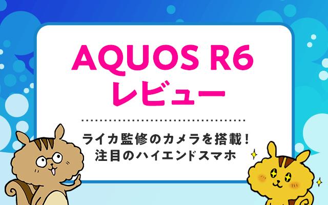 AQUOS R6レビュー  ライカ監修のカメラを搭載!注目のハイエンドスマホ