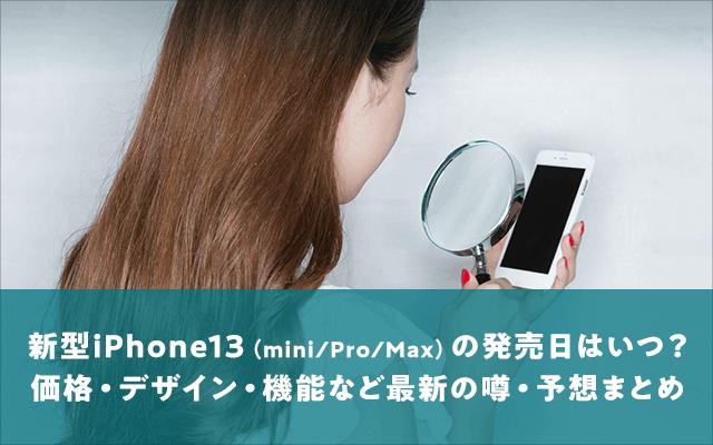 新型iPhone13(mini/Pro/Max)の発売日はいつ?価格・デザイン・機能など最新の噂・予想まとめ