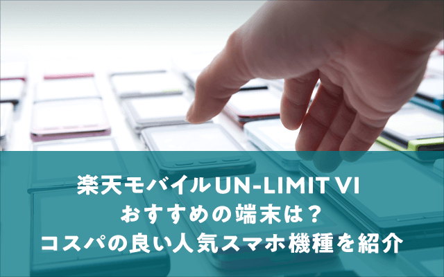 【2021年最新】楽天モバイルUN-LIMIT Ⅵでおすすめの端末は?コスパの良い人気スマホ機種を紹介