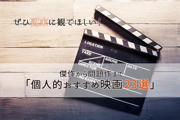 【保存版】ぜひ週末に観てほしい!傑作から問題作まで「個人的おすすめ映画23選」