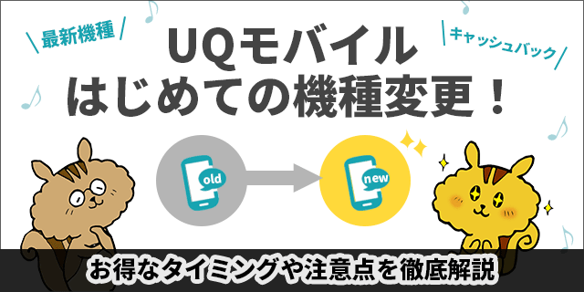 UQモバイルで機種変更する全手順!お得なタイミングや注意点を徹底解説