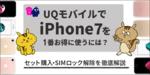 [関連記事]UQモバイルでiPhone7を一番お得に使うには?セット購入・SIMロック解除の有無を徹底解説のサムネイル